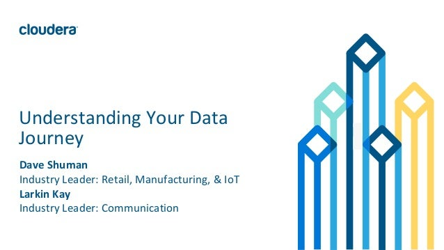 1© Cloudera, Inc. All rights reserved. Understanding Your Data Journey Dave Shuman Industry Leader: Retail, Manufacturing,...