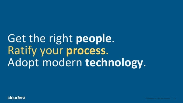 13© Cloudera, Inc. All rights reserved. Get the right people. Ratify your process. Adopt modern technology.