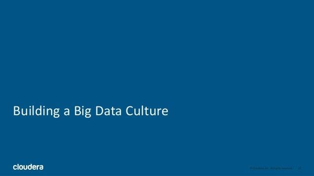 22© Cloudera, Inc. All rights reserved. Building a Big Data Culture
