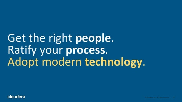 25© Cloudera, Inc. All rights reserved. Get the right people. Ratify your process. Adopt modern technology.