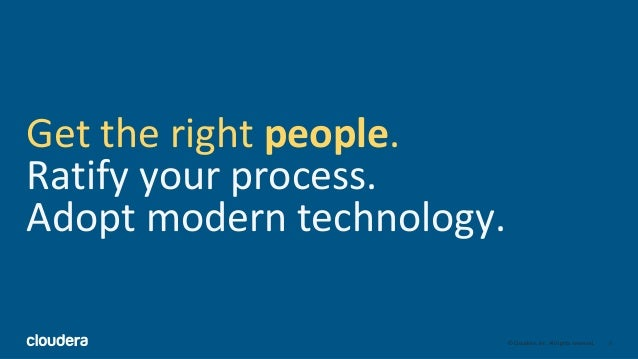 5© Cloudera, Inc. All rights reserved. Get the right people. Ratify your process. Adopt modern technology.