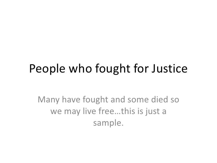 People who fought for Justice<br />Many have fought and some died so we may live free…this is just a sample.<br />