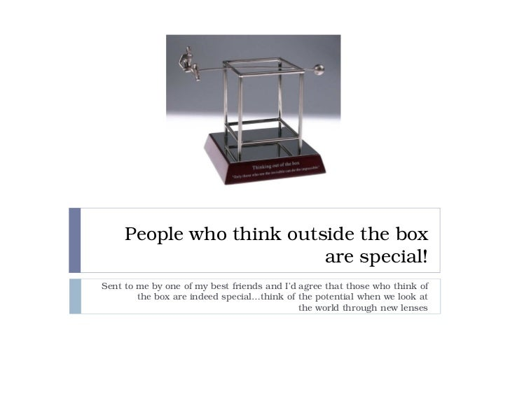 People who think outside the box                          are special!Sent to me by one of my best friends and I'd agree t...