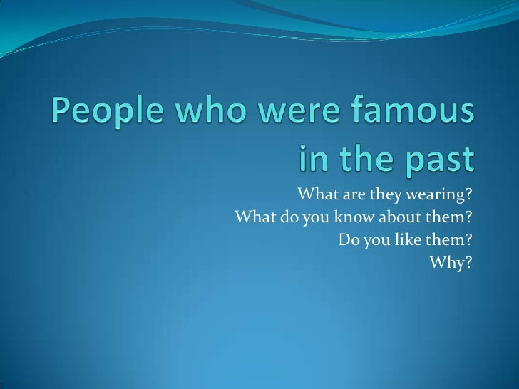Peoplewhowerefamous in thepast<br />What are theywearing?<br />What do youknowaboutthem?<br />Do youlikethem?<br />Why?<br />