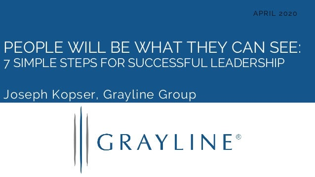 PEOPLE WILL BE WHAT THEY CAN SEE: 7 SIMPLE STEPS FOR SUCCESSFUL LEADERSHIP Joseph Kopser, Grayline Group APRIL 2020