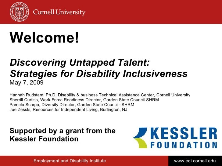Welcome! Discovering Untapped Talent: Strategies for Disability Inclusiveness May 7, 2009 Hannah Rudstam, Ph.D. Disability...