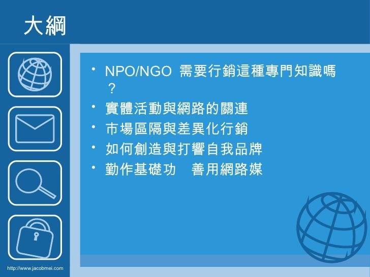 大綱 <ul><li>NPO/NGO  需要行銷這種專門知識嗎? </li></ul><ul><li>實體活動與網路的關連 </li></ul><ul><li>市場區隔與差異化行銷 </li></ul><ul><li>如何創造與打響自我品牌  ...