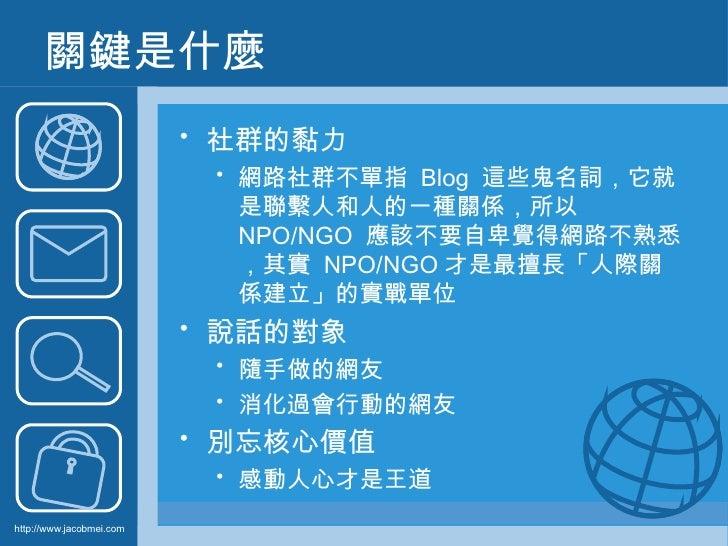 關鍵是什麼 <ul><li>社群的黏力 </li></ul><ul><ul><li>網路社群不單指   Blog  這些鬼名詞,它就是聯繫人和人的一種關係,所以   NPO/NGO  應該不要自卑覺得網路不熟悉,其實   NPO/NGO 才是最...