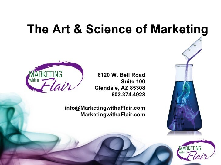The Art & Science of Marketing 6120 W. Bell Road Suite 100 Glendale, AZ 85308 602.374.4923 [email_address] MarketingwithaF...
