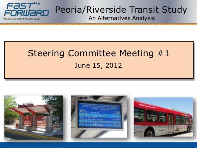 Peoria/Riverside Transit Study            An Alternatives AnalysisSteering Committee Meeting #1         June 15, 2012