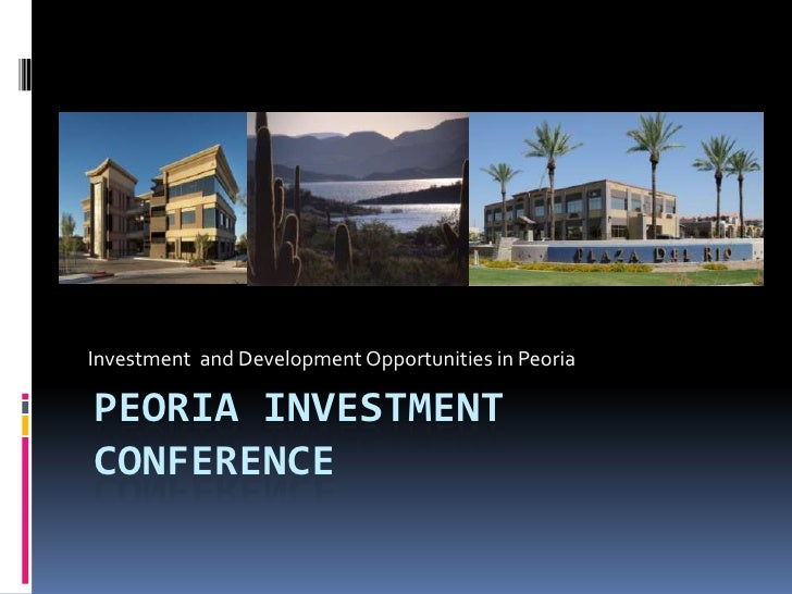 Peoria investment conference<br />Investment  and Development Opportunities in Peoria<br />