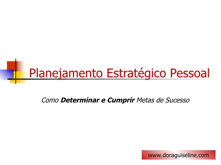 Planejamento Estratégico Pessoal Como  Determinar e Cumprir  Metas de Sucesso www.doraguiseline.com