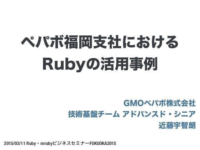 GMOペパボ株式会社 技術基盤チーム アドバンスド・シニア 近藤宇智朗 2015/03/11 Ruby・mrubyビジネスセミナーFUKUOKA2015 ペパボ福岡支社における Rubyの活用事例