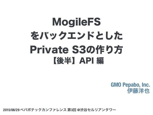 【後半】API 編 GMO Pepabo, Inc. 伊藤洋也 2015/08/29 ペパボテックカンファレンス 第3回 @渋谷セルリアンタワー MogileFS をバックエンドとした Private S3の作り方