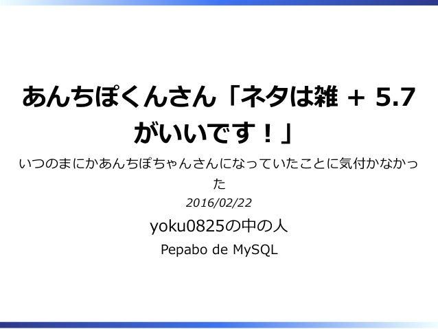 あんちぽくんさん「ネタは雑 + 5.7 がいいです︕」 いつのまにかあんちぽちゃんさんになっていたことに気付かなかっ た 2016/02/22 yoku0825の中の⼈ Pepabo de MySQL
