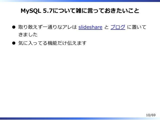 MySQL 5.7について雑に⾔っておきたいこと 取り敢えず⼀通りなアレは slideshare と ブログ に置いて きました 気に⼊ってる機能だけ伝えます 10/69