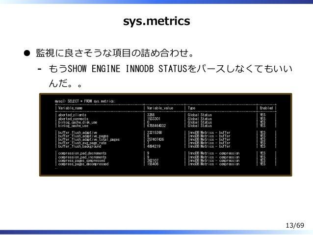 sys.metrics 監視に良さそうな項目の詰め合わせ。 もうSHOW ENGINE INNODB STATUSをパースしなくてもいい んだ。。 - mysql> SELECT * FROM sys.metrics; +-----------...