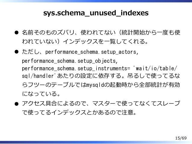 sys.schema̲unused̲indexes 名前そのものズバリ、使われてない(統計開始から⼀度も使 われていない)インデックスを⼀覧してくれる。 ただし、performance_schema.setup_actors, performa...
