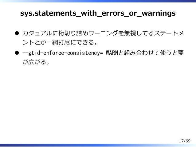 sys.statements̲with̲errors̲or̲warnings カジュアルに桁切り詰めワーニングを無視してるステートメ ントとか⼀網打尽にできる。 --gtid-enforce-consistency= WARNと組み合わせて使う...