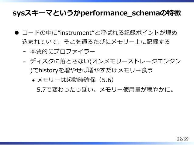 """sysスキーマというかperformance̲schemaの特徴 コードの中に""""instrument""""と呼ばれる記録ポイントが埋め 込まれていて、そこを通るたびにメモリー上に記録する 本質的にプロファイラー- ディスクに落とさない(オンメモリー..."""