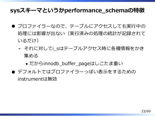 sysスキーマというかperformance̲schemaの特徴 プロファイラーなので、テーブルにアクセスしても実⾏中の 処理には影響が出ない(実⾏済みの処理の統計が記録されて いるだけ) それに対してi̲sはテーブルアクセス時に各種情報をかき...