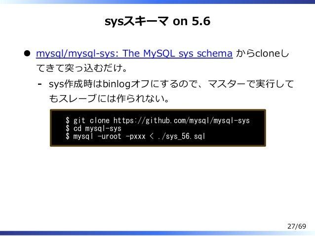 sysスキーマ on 5.6 mysql/mysql-sys: The MySQL sys schema からcloneし てきて突っ込むだけ。 sys作成時はbinlogオフにするので、マスターで実⾏して もスレーブには作られない。 - $ ...