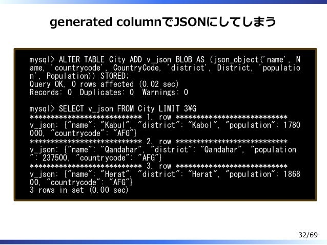 generated columnでJSONにしてしまう mysql> ALTER TABLE City ADD v_json BLOB AS (json_object('name', N ame, 'countrycode', CountryC...