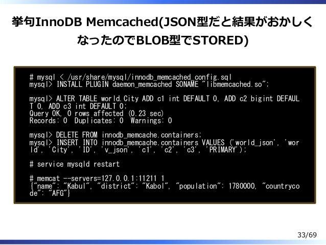 挙句InnoDB Memcached(JSON型だと結果がおかしく なったのでBLOB型でSTORED) # mysql < /usr/share/mysql/innodb_memcached_config.sql mysql> INSTALL...