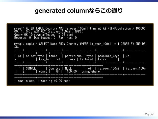 generated columnならこの通り mysql> ALTER TABLE Country ADD is_over_100mil tinyint AS (IF(Population > 100000 00, 1, 0)), ADD KE...