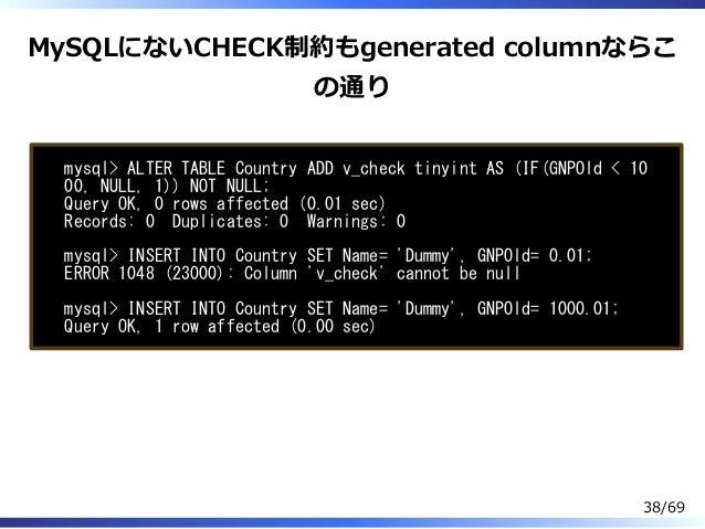 MySQLにないCHECK制約もgenerated columnならこ の通り mysql> ALTER TABLE Country ADD v_check tinyint AS (IF(GNPOld < 10 00, NULL, 1)) NO...