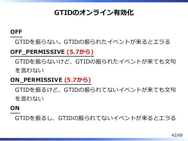 GTIDのオンライン有効化 OFF GTIDを振らない。GTIDの振られたイベントが来るとエラる OFF̲PERMISSIVE (5.7から) GTIDを振らないけど、GTIDの振られたイベントが来ても⽂句 を⾔わない ON̲PERMISSIV...