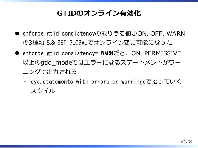 GTIDのオンライン有効化 enforce_gtid_consistencyの取りうる値がON, OFF, WARN の3種類 && SET GLOBALでオンライン変更可能になった enforce_gtid_consistency= WARN...