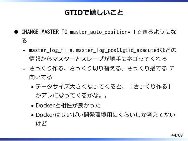 GTIDで嬉しいこと CHANGE MASTER TO master_auto_position= 1できるようにな る master_log_file, master_log_posはgtid_executedなどの 情報からマスターとスレー...