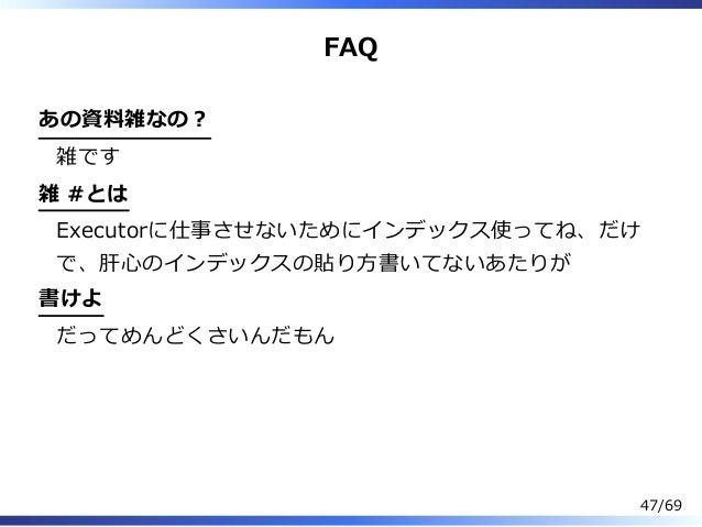 FAQ あの資料雑なの︖ 雑です 雑 #とは Executorに仕事させないためにインデックス使ってね、だけ で、肝⼼のインデックスの貼り⽅書いてないあたりが 書けよ だってめんどくさいんだもん 47/69