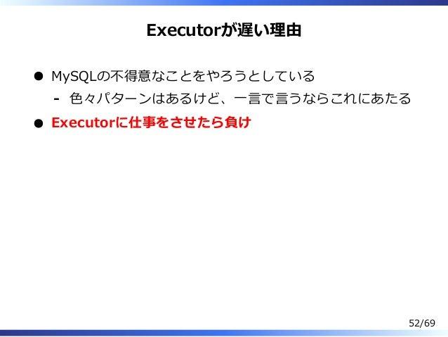 Executorが遅い理由 MySQLの不得意なことをやろうとしている ⾊々パターンはあるけど、⼀⾔で⾔うならこれにあたる- Executorに仕事をさせたら負け 52/69
