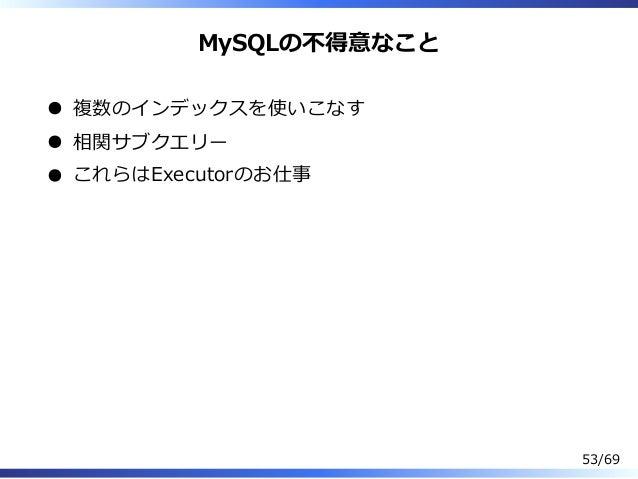 MySQLの不得意なこと 複数のインデックスを使いこなす 相関サブクエリー これらはExecutorのお仕事 53/69