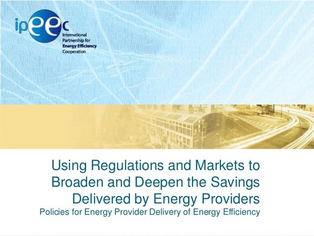 Using Regulations and Markets to Broaden and Deepen the Savings Delivered by Energy Providers Policies for Energy Provider...