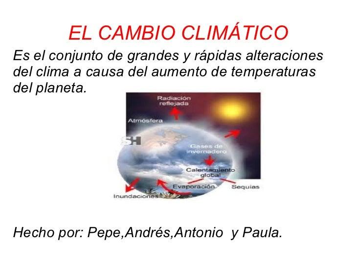 EL CAMBIO CLIMÁTICOEs el conjunto de grandes y rápidas alteracionesdel clima a causa del aumento de temperaturasdel planet...