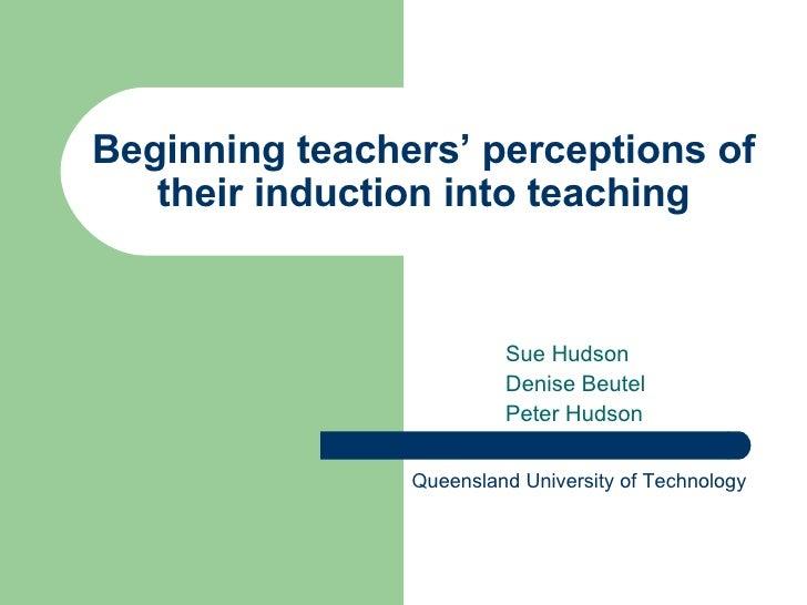 Beginning teachers' perceptions of their induction into teaching Sue Hudson Denise Beutel Peter Hudson Queensland Universi...