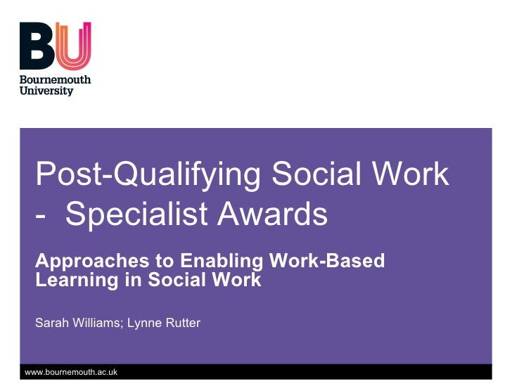 Post-Qualifying Social Work -  Specialist Awards Approaches to Enabling Work-Based Learning in Social Work Sarah Williams;...