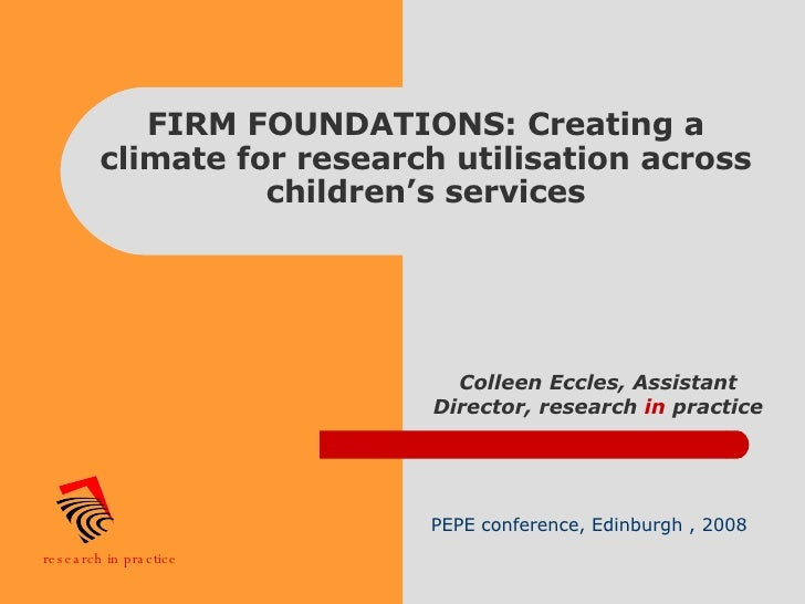 FIRM FOUNDATIONS: Creating a climate for research utilisation across children's services Colleen Eccles, Assistant Directo...