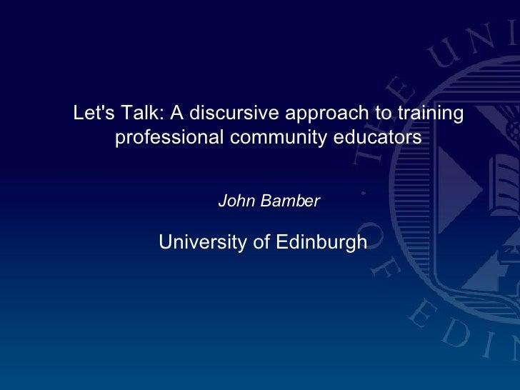 Let's Talk: A discursive approach to training professional community educators John Bamber University of Edinburgh