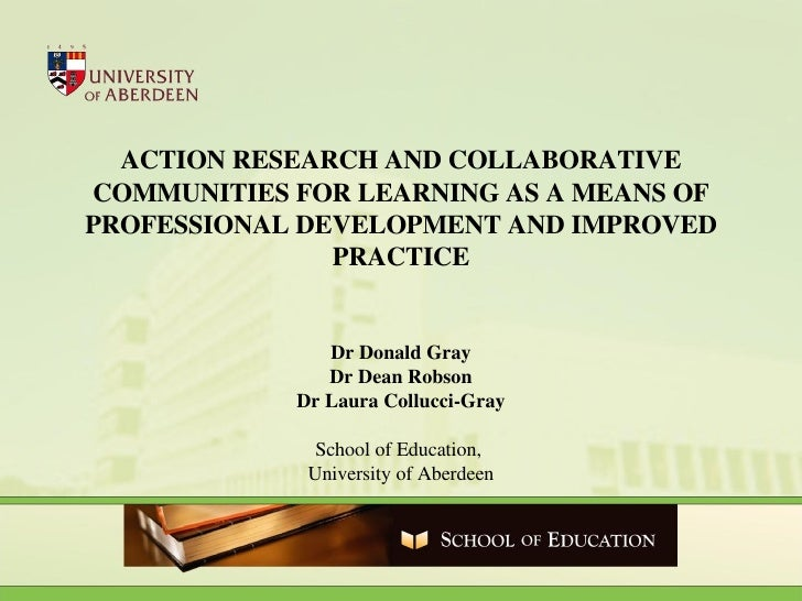 ACTION RESEARCH AND COLLABORATIVE COMMUNITIES FOR LEARNING AS A MEANS OF PROFESSIONAL DEVELOPMENT AND IMPROVED PRACTICE Dr...