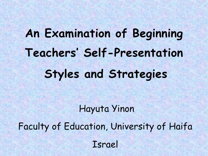 An Examination of Beginning Teachers' Self-Presentation Styles and Strategies   Hayuta Yinon Faculty of Education, Univers...