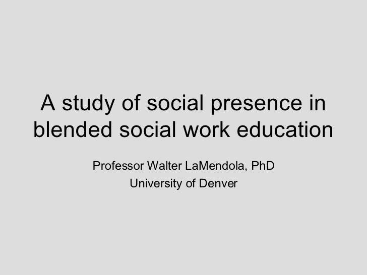 A study of social presence in blended social work education Professor Walter LaMendola, PhD University of Denver