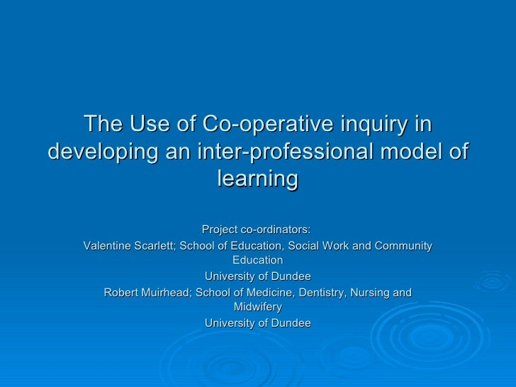 The Use of Co-operative inquiry in developing an inter-professional model of learning Project co-ordinators:  Valentine Sc...