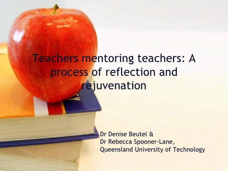 Teachers mentoring teachers: A process of reflection and rejuvenation Dr Denise Beutel & Dr Rebecca Spooner-Lane, Queensla...