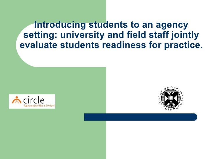 Introducing students to an agency setting: university and field staff jointly evaluate students readiness for practice.