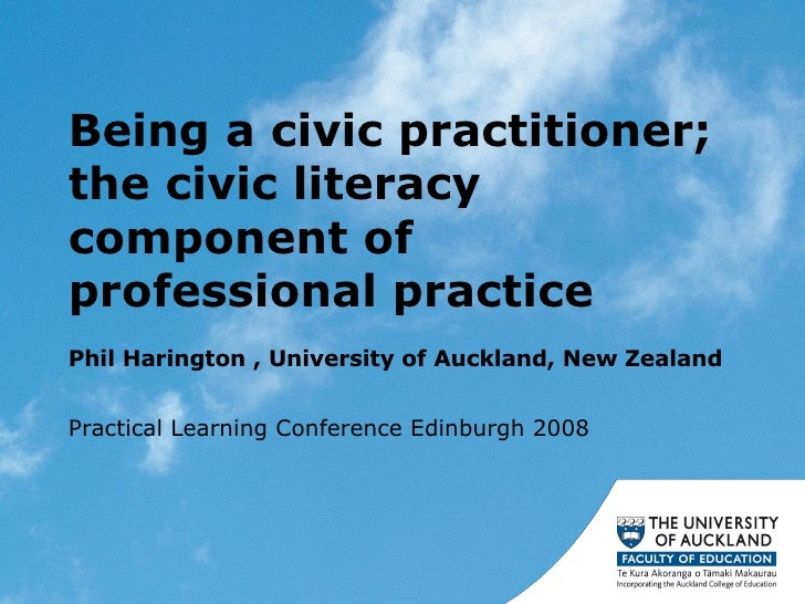 Being a civic practitioner; the civic literacy component of professional practice  Phil Harington , University of Auckland...