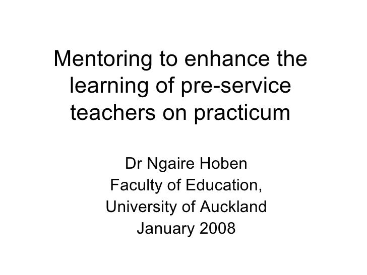 Mentoring to enhance the learning of pre-service teachers on practicum Dr Ngaire Hoben Faculty of Education, University of...